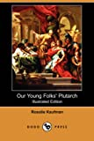 Our Young Folks' Plutarch, Rosalie Kaufman, 1409920356