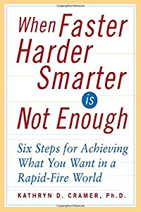 When Faster Harder Smarter Is Not Enough : Six Steps for Achieving What You Want In a Rapid-Fire World