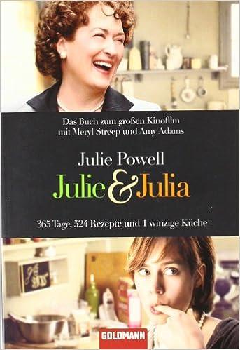 Julie Powell: Julie und Julia - 365 Tage, 524 Rezepte und 1 winzige Küche