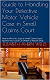 Guide to Handling Your Defective Motor Vehicle Case in Small Claims Court: How to Win Your Case in Small Claims Court Against Your Local Car Dealer or Repair Shop