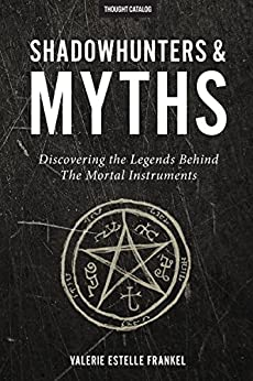 Shadowhunters & Myths: Discovering the Legends Behind The Mortal Instruments by [Frankel, Valerie Estelle]