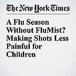 A Flu Season Without FluMist? Making Shots Less Painful for Children | Perri Klass, M.D.