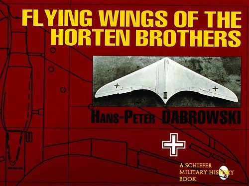Flying Wings of the Horten Brothers: (Schiffer Military/Aviation History)