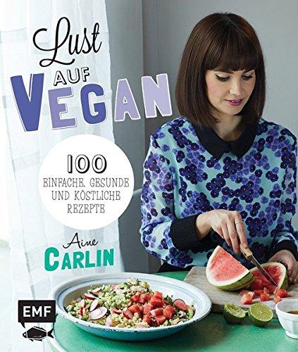 Lust auf Vegan: 100 einfache, gesunde und köstliche Rezepte