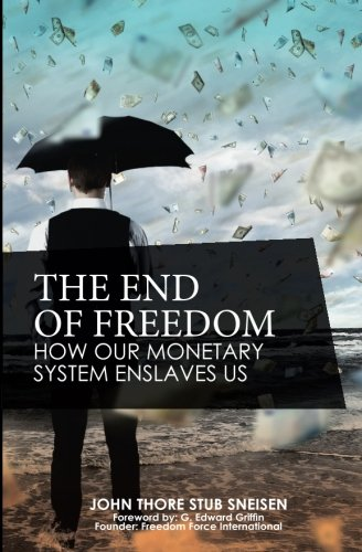 The End of Freedom: How Our Monetary System Enslaves Us (The preppers's guide to surviving economic collapse and loss) (Volume 1)
