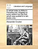 A Verbal Index to Milton's Paradise Lost Adapted to Every Edition but the First, Which Was Publish'D in Ten Books Only, Alexander Cruden, 1140744593