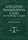 Litigating Immigration Cases in Federal Court, Pauw, Robert, 1573701890