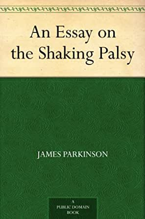 james parkinson essay on the shaking palsy Feature of the month - september 2017 james parkinson (1755 – 1824) was a fellow of the medical & chirurgical society, the forerunner society to the royal society.