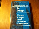 Discrimination by Design : A Feminist Critique of the Man-Made Environment, Weisman, Leslie K., 0252018494