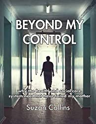 Beyond My Control: Why the Health and Social Care System Need Not Have Failed My Mother by Suzan Collins (2013-11-01)