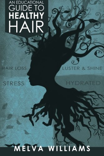 An Educational Guide To Healthy Hair: How to obtain and maintain a truly healthy head of hair