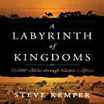 Labyrinth of Kingdoms: 10,000 Miles Through Islamic Africa | Steve Kemper