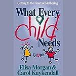 What Every Child Needs | Elisa Morgan,Carol Kuykendall