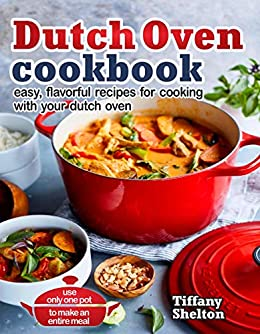 Dutch Oven Cookbook: Easy, Flavorful Recipes for Cooking With Your Dutch Oven. Use Only One Pot to Make an Entire Meal by [Shelton, Tiffany]