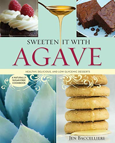 Sweeten It With Agave:  Over 350 Recipes! A Naturally Sugar-free Cookbook by Jen Baccellieri