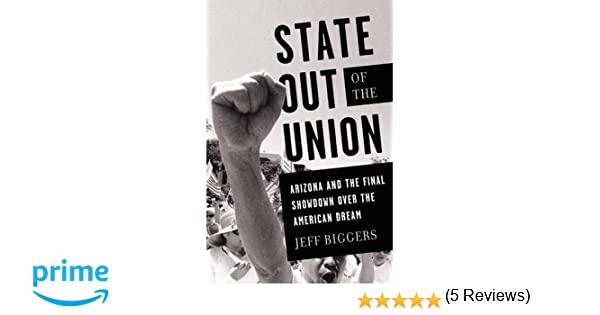 State out of the union arizona and the final showdown over the state out of the union arizona and the final showdown over the american dream jeff biggers 9781568587028 amazon books fandeluxe Choice Image