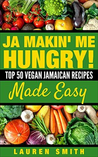 Ja Making Me Hungry!: Top 50 Vegan Jamaican Recipes Made Easy (Vegan, vegan cookbook for beginners,Vegan Diet, Vegan) by Lauren Smith