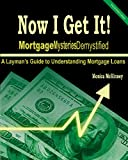 Now I Get It!: Mortgage Mysteries Demystified: A Layman's Guide To Understanding Mortgage Loans
