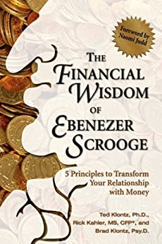 The Financial Wisdom of Ebenezer Scrooge: 5 Principles to Transform Your Relationship with Money by [Klontz, Ted, Kahler, Rick, Klontz, Brad]