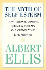 The Myth of Self-esteem: How Rational Emotive Behavior Therapy Can Change Your Life Forever (Psychology) Kindle Edition