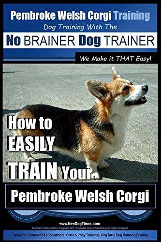 Pembroke Welsh Corgi Training | Dog Training with the No BRAINER Dog TRAINER ~ We make it THAT Easy!: How to EASILY TRAIN Your Pembroke Welsh Corgi