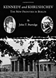 Kennedy and Khrushchev: The New Frontier in Berlin, John T. Burridge, 1443826545