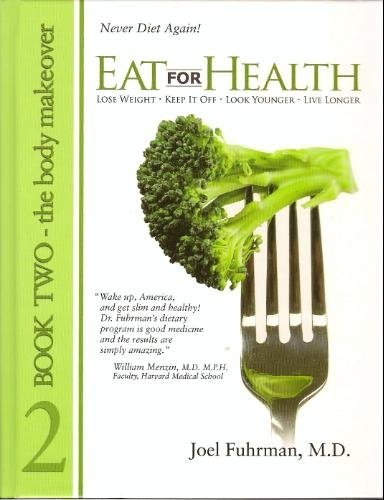 Eat for Health: Lose Weight, Keep It Off, Look Younger, Live Longer, Book 2 - The Body Makeover