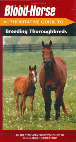 The BloodHorse Authoritative Guide to Breeding Thoroughbreds