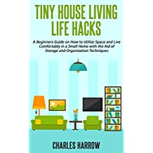 Tiny House Living Life Hacks - A Beginners Guide on How to Utilize Space and Live Comfortably in a Small Home with the Aid of Storage and Organization ... DIY, Maximise Your Space, Floor Plans)