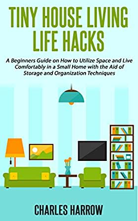 Amazon.com: Tiny House Living Life Hacks - A Beginners Guide on How to Utilize Space and Live