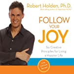 Follow Your Joy: Six Creative Principles for Living a Happier Life | Robert Holden