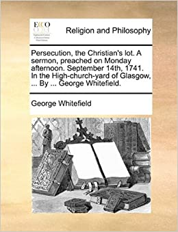 Book Persecution, the Christian's lot. A sermon, preached on Monday afternoon. September 14th, 1741. In the High-church-yard of Glasgow, ... By ... George Whitefield.