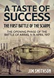 A Taste Of Success. The First Battle Of The Scarpe. The Opening Phase Of The Battle Of Arras, 9-14 April 1917 (Wolverhampton Military Studies)