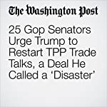 25 Gop Senators Urge Trump to Restart TPP Trade Talks, a Deal He Called a 'Disaster'   Heather Long