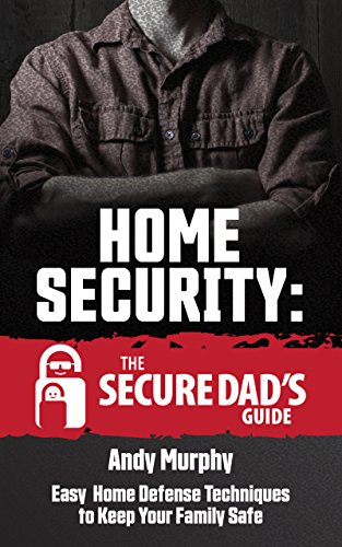 Home Security: The Secure Dad's Guide: Easy Home Defense Techniques to Keep Your Family Safe by [Murphy, Andy]