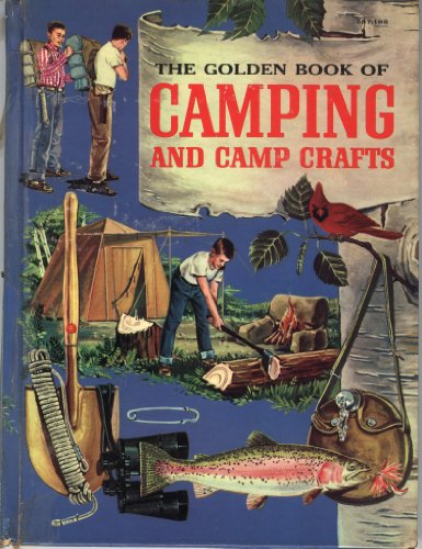 The Golden Book of Camping and Camp Crafts: Tents and tarpaulins, packs and sleeping bags, building a camp, firemaking and outdoor cooking, canoe trips, hikes, and Indian camping