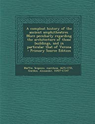 A Compleat History of the Ancient Amphitheatres. More Peculiarly Regarding the Architecture of Those Buildings, and in Particular That of Verona - Pri