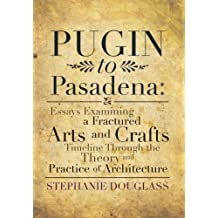 Pugin to Pasadena: Essays Examining a Fractured Arts and Crafts Timeline Through the Theory and Practice of Architecture: Essays Examinin