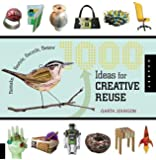 1000 Ideas for Creative Reuse: Remake, Restyle, Recycle, Renew (1000 Series)