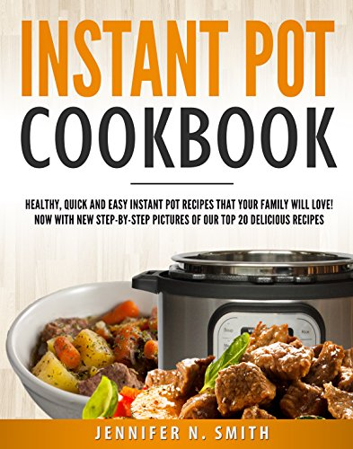 Instant Pot Cookbook: Healthy, Quick and Easy Instant Pot Recipes That Your Family Will Love! Now With New Step-by-Step Pictures Of Our Top 20 Delicious Recipes by Jennifer N. Smith