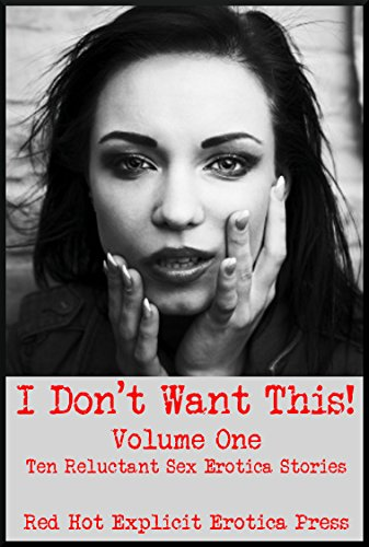 I Don't Want This! (But Don't You Dare Stop!) Volume One: Ten Reluctant Sex Erotica Stories