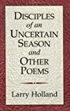 Disciples of and Uncertain Season and Other Poems, Larry Holland, 0967412331