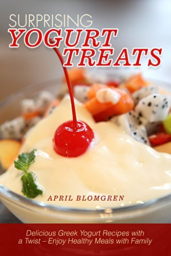 Surprising Yogurt Treats: Delicious Greek Yogurt Recipes with a Twist – Enjoy Healthy Meals with Family by April Blomgren