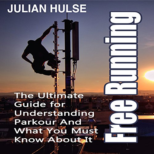 Free Running: The Ultimate Guide for Understanding Parkour and What You Must Know About It
