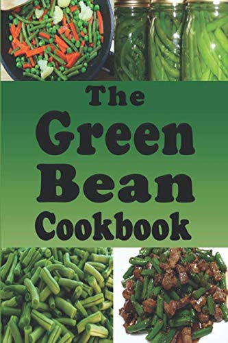 The Green Bean Cookbook: Green Bean Recipes From Casserole to Saute or Canned