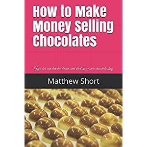 How to Make Money Selling Chocolates: You too can live the dream and start your own chocolate shop