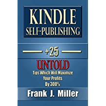 Kindle Self-Publishing - 25+ Untold Tips Which Will Maximize Your Profits By 300%: Genuine Kindle Publishing Tips
