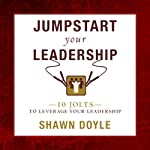 Jumpstart Your Leadership: 10 Jolts to Leverage Your Leadership | Shawn Doyle