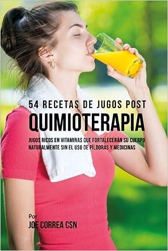 54 Recetas de Jugos Post Quimioterapia: Jugos Ricos En Vitaminas Que Fortalecerán su Cuerpo Naturalmente Sin el Uso de Píldoras y Medicinas: Amazon.es: Joe ...