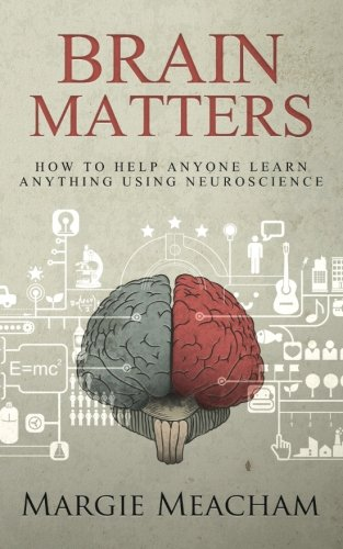 Brain Matters: How to help anyone learn anything using neuroscience por Margie Meacham